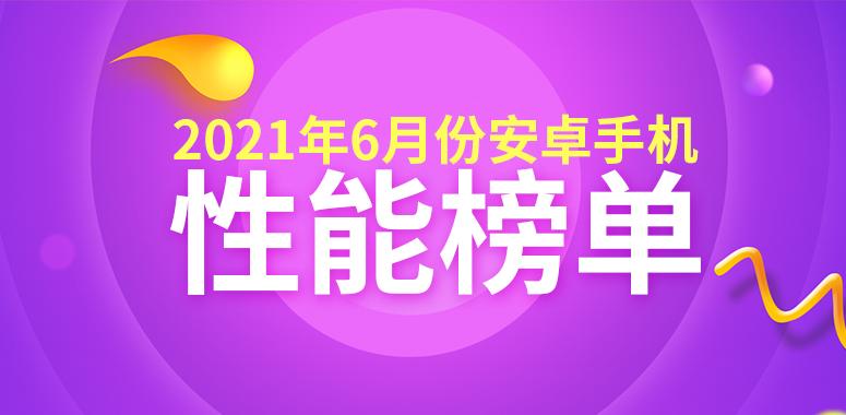 6月Android手机性能榜:旗舰各显神通 骁龙888 Plus将至